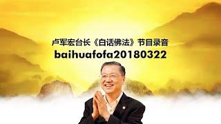 Baihufofa20180322 卢军宏台长《白话佛法》节目录音