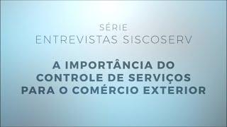 Série Entrevistas Siscoserv 1/4: A importância para o controle de serviços para o comércio exterior.