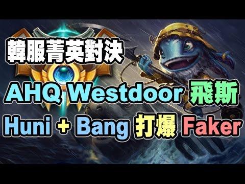 AHQ Westdoor 飛斯 + Huni + Bang 三角連動 打爆Faker 韓服菁英對決