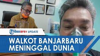 Wali Kota Banjarbaru, Nadjmi Adhani Meninggal Dunia, Sempat Bagikan Video di Rumah Sakit dan Viral