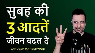 3 Morning Habits To Change Your Life - By Sandeep Maheshwari