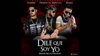 Dile Que Soy Yo (Audio) - Franco El Gorila feat. Xionex y Rexxx (Video)