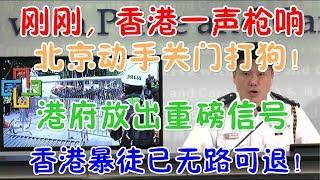 刚刚,香港一声巨响!北京动手关门打狗!港府放出重磅信号,港独已无路可退!