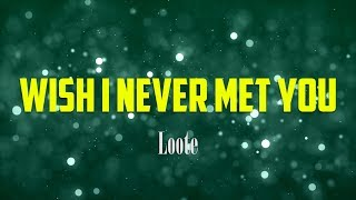 Loote - Wish I Never Met You LYRICS