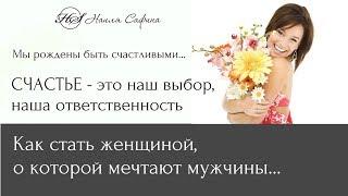 КАК БЫТЬ СЧАСТЛИВОЙ? Счастье - это наш выбор, наша ответственность. НАИЛЯ САФИНА.