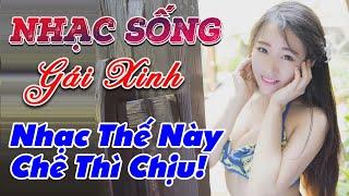 nhac-song-gai-dep-lk-nhac-song-tru-tinh-remix-nhac-the-nay-che-thi-chiu