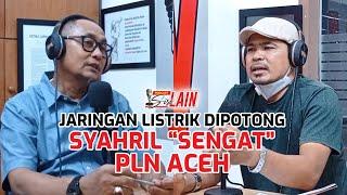 "[PODCAST SISI LAIN] Jaringan Listrik Diputus, Syahril ""Sengat"" PLN Aceh"