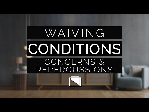 Waiving Conditions - Concerns & Repercussions