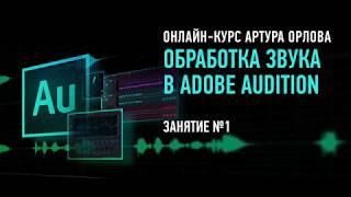 Обработка звука в Adobe Audition СС2017. Занятие №1 онлайн-курса. Артур Орлов