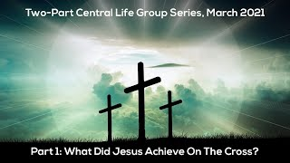 Central Lifegroup: What Did Jesus Achieve On The Cross?