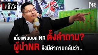 อีหยังวะ : เมื่อแฟนบอล NR ตั้งคำถาม? ผู้นำ NR จึงมีคำถามกลับว่า...