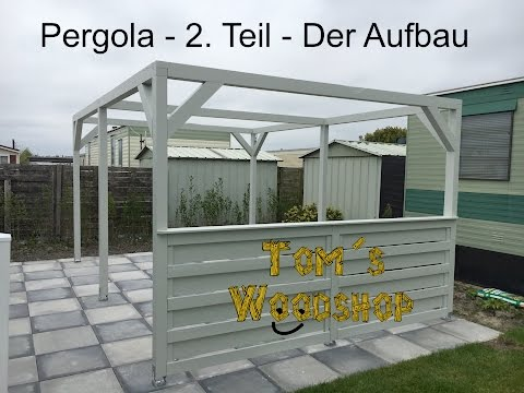 Tom´s Woodshop - Pergola selber bauen - Teil 2 ,  Der Aufbau