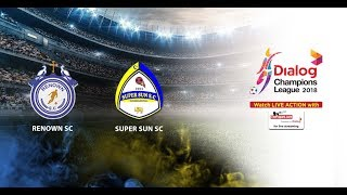 Renown SC v Super Sun SC - Dialog Champions League 2018