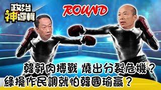 《政治神邏輯》韓郭肉搏戰 燒出分裂危機?綠操作民調就怕韓國瑜贏?