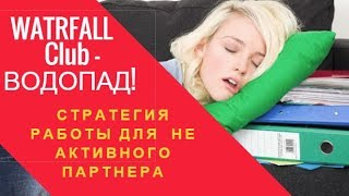 WATRFALL Club ВОДОПАД! Стратегия работы для НЕ активного партнера