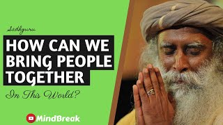 How Can We Bring People Together In Such A Divided World?   Sadhguru