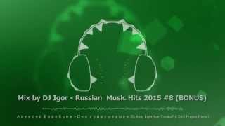 Mix by DJ Igor - Russian  Music Hits 2015 (#8) [BONUS]