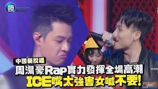 鏡週刊 中國新說唱》周湯豪Rap實力發揮全場高潮 ICE嘴太強害女喊不要