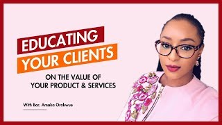 THE IMPORTANCE OF EDUCATING YOUR CLIENTS OR CUSTOMERS ON THE VALUES OF YOUR PRODUCT OR SERVICES TO E