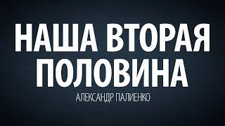 Наша вторая половина. Александр Палиенко.