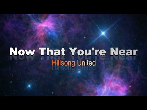 Now That You're Near by Hillsong United (Lyrics)