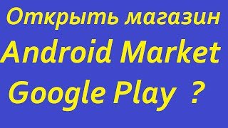 Открыть магазин Android Market Google Play? Публикуем приложения How to publish an app