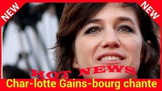 Charlotte Gainsbourg chante maintenant en français « Si je n'ai jamais voulu me coller