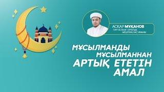 Мұсылманды мұсылманнан артық ететін амал | Асқар Мұқанов | www.ummet.kz