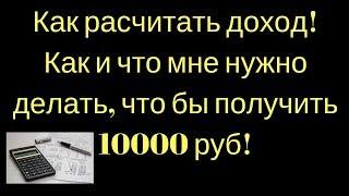 Как расчитать доход! Как и что мне нужно делать, что бы получить 10000 руб!
