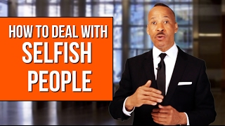 How To Deal With Selfish People - New Ways To Handle Them