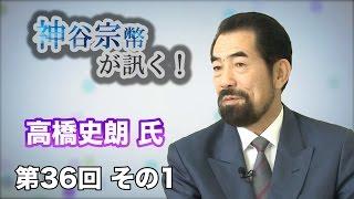 第36回 その1 明星大学教授・高橋史朗氏・親としての責任を自覚せよ! 【CGS 神谷宗幣】
