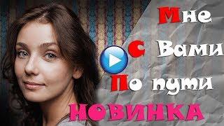 🔴ТАКОЕ МОГЛО СЛУЧИТЬСЯ  С КАЖДЫМ!МНЕ С ВАМИ ПО ПУТИ 2017Мелодрамы 2017 русские односерийные