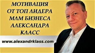 Мотивация от Топ Лидера МЛМ Бизнеса Александра Класс
