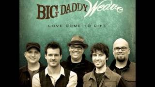 Love Come To Life - Big Daddy Weave w/ Lyrics