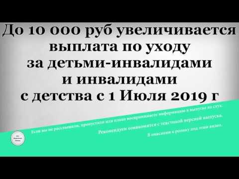 До 10 000 рублей увеличивается выплата по уходу за детьми инвалидами и инвалидами с детства с 1 Июля