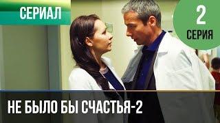 Не было бы счастья - 2 сезон 2 серия - Мелодрама | Русские мелодрамы