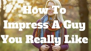 How To Impress A Guy You Really Like