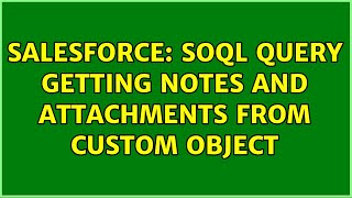 Salesforce: SOQL Query getting Notes and Attachments from Custom Object