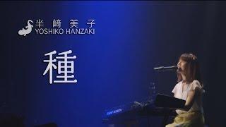 半崎美子赤坂BLITZ〜2014ライブ映像〜「種」YoshikoHanzaki@AKASAKABLITZ