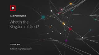 What Is the Kingdom of God? // Ask Pastor John