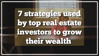7 strategies used by top real estate investors to grow their wealth