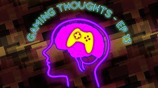 Gaming Thoughts - Ep 13