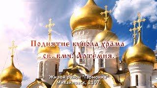 Поднятие купола храма св.вмч. Артемия. Третий Рим, Михайловск, Ставропольский край