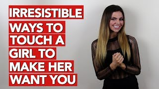 Irresistible Ways to Touch a Girl to Make Her Want You