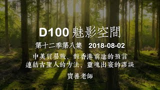 D100 《魅影空間》中美貿易戰、對香港前途的預言、連結古聖人的方法 上 2018-08-02