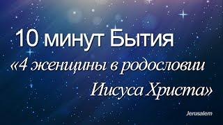 10 минут Бытия - 027(от Матфея 1:1-6) / Четыре женщины в родословии Иисуса Христа