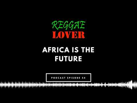 54 – Reggae Lover Podcast – Africa is the Future