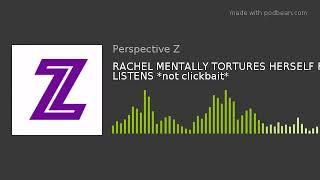 RACHEL MENTALLY TORTURES HERSELF FOR LISTENS *not clickbait*