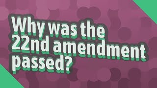 Why was the 22nd amendment passed?