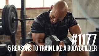 Mind Pump Episode #1177 | 5 Reasons To Train Like A Bodybuilder